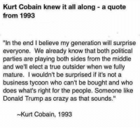"Crazy, Donald Trump, and Fake: Kurt Cobain knew it all along a quote  from 1993  ""In the end I believe my generation will surprise  everyone. We already know that both political  parties are playing both sides from the middle  and we'll elect a true outsider when we fully  mature. I wouldn't be surprised if it's not a  business tycoon who can't be bought and who  does what's right for the people. Someone like  Donald Trump as crazy as that sounds.""  Kurt Cobain, 1993 I was a fan of his music... still am on certain days! I'm sure some Snopes junkie will chime in and say this isn't ""real""... I don't care (this is your cue to read the post) I don't care if it's ""real or not"" ""provable or not... it is what it is! Get that; IT IS WHAT IT IS! THIS IS NOT FAKE OR TRUE... IT'S NOT NEWS! The question is; was Cobain a genius on many levels?  Gun up, train and carry... while listening to music. Patrick James"