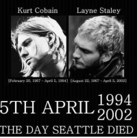 Legends.: Kurt Cobain  Layne Staley  [February 20, 1967 -April 5, 1994] [August 22. 1967 April 5. 2002]  5TH 1994  APRIL  2002  THE DAY SEATTLE DIED Legends.