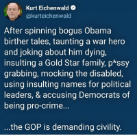 Civility: Kurt Eichenwald  @kurteichenwald  After spinning bogus Obama  birther tales, taunting a war hero  and joking about him dying,  insulting a Gold Star family, p*ssy  grabbing, mocking the disabled,  using insulting names for political  leaders, & accusing Democrats of  being pro-crime...  the GOP is demanding civility