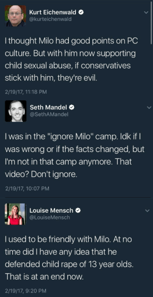 "Community, Facts, and Lgbt: Kurt Eichenwald  @kurteichenwald  I thought Milo had good points on PC  culture. But with him now supporting  child sexual abuse, if conservatives  stick with him, they're evil.  2/19/17, 11:18 PM   Seth Mandel  @SethAMandel  I was in the ""ignore Milo"" camp. Idk if I  was wrong or if the facts changed, but  I'm not in that camp anymore. That  video? Don't ignore.  2/19/17, 10:07 PM   Louise Mensch  @LouiseMensch  I used to be friendly with Milo. At no  time did I have any idea that he  defended child rape of 13 year olds.  That is at an end now.  2/19/17, 9:20 PM newwavefeminism:  So for the longest time black feminists and members of the LGBT community have been presenting WELL DOCUMENTED and extensive arguments about how trash, problematic & harmful M*lo is.   Not only is his ""free speech"" that everyone loves to defend racism, anti-semantic, misogynist, & white supremacist - he has actually outted and doxxed folks, putting vulnerable and powerless in LITERAL/PHYSICAL danger.   But these assholes couldn't see past the unbearable whiteness and hegemonic male privilege, and gave him platforms, book deals and all the benefit of the doubt in this sick, sad world.  Despite marginalized folks screaming for years and years about his racism, transphobia, and violence, today people are realizing that he just might be an actual problem.  Great job at waiting until we are 500 miles past ""too late"""