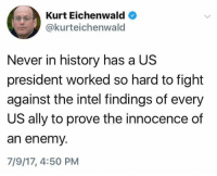(S): Kurt Eichenwald  @kurteichenwald  Never in history has a US  president worked so hard to fight  against the intel findings of every  US ally to prove the innocence of  an enemy.  7/9/17, 4:50 PM (S)
