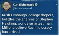 College, Stephen, and Stephen Hawking: Kurt Eichenwald+  @kurteichenwald  Rush Limbaugh, college dropout,  belittles the analysis of Stephen  Hawking, worlds smartest man.  Millions believe Rush. Idiocracy  has arrived