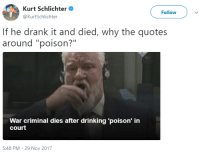 """Drinking, Google, and True: Kurt Schlichter  @KurtSchlichter  Followv  If he drank it and died, why the quotes  around """"poison?""""  War criminal dies after drinking 'poison' in  court  5:48 PM-29 Nov 2017 <p><a href=""""http://alaija.tumblr.com/post/168060443978/huntrad-ltc-kilgore-it-was-water-his-body"""" class=""""tumblr_blog"""">alaija</a>:</p>  <blockquote><p><a href=""""https://huntrad.tumblr.com/post/168057262567/ltc-kilgore-it-was-water-his-body-just-did"""" class=""""tumblr_blog"""">huntrad</a>:</p> <blockquote> <p><a href=""""http://ltc-kilgore.tumblr.com/post/168056187186/it-was-water-his-body-just-did-that"""" class=""""tumblr_blog"""">ltc-kilgore</a>:</p> <blockquote><p>It was water his body just did that</p></blockquote>  <p>whats wrong with santa</p> </blockquote> <p>It's in quotation marks because he said it was poison. At the time of the report there was no official confirmation that it was poison. Even if it obviously correlated with his death, journalists are careful not to say things that are not officially true, especially when it comes to court reporting. Even when it can seem absurd.</p><p>If you google it you'll also find quite a few outlets similarly placing'poison' in quotes.</p></blockquote>"""
