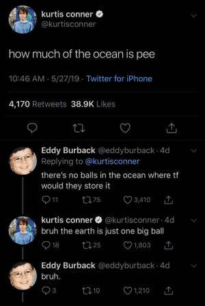 Bruh, Iphone, and Twitter: kurtis conner  @kurtisconner  how much of the ocean is pee  10:46 AM 5/27/19 Twitter for iPhone  4,170 Retweets 38.9K Likes  Eddy Burback @eddyburback 4d  Replying to @kurtisconner  there's no balls in the ocean where tf  would they store it  11  L75  T,  3,410  kurtis conner @kurtisconner - 4d  bruh the earth is just one big ball  18  t25  1,803  Eddy Burback @eddyburback 4d  bruh.  t10  3  1,210 Bruh moment