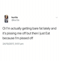 Memes, British, and Content: kurtis  @kxrtis  Oi I'm actually getting bare fat lately and  it's pissing me off but then l just Eat  because I'm pissed off  24/10/2017, 9:51 pnm Same🙄 follow @bossman_memes for the funniest content🙌🏽