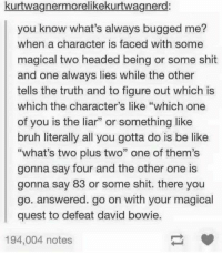 """Be Like, Bruh, and David Bowie: kurtwagnermorelikekurtwagnerd:  you know what's always bugged me?  when a character is faced with some  magical two headed being or some shit  and one always lies while the other  tells the truth and to figure out which is  which the character's like """"which one  of you is the liar"""" or something like  bruh literally all you gotta do is be like  """"what's two plus two"""" one of them's  gonna say four and the other one is  gonna say 83 or some shit. there you  go. answered. go on with your magical  quest to defeat david bowie.  194,004 notes logical shortcuts https://t.co/TLk2TrcbTf"""