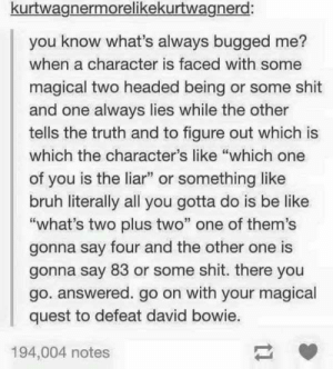 "Be Like, Bruh, and David Bowie: kurtwagnermorelikekurtwagnerd:  you know what's always bugged me?  when a character is faced with some  magical two headed being or some shit  and one always lies while the other  tells the truth and to figure out which is  which the character's like ""which one  of you is the liar"" or something like  bruh literally all you gotta do is be like  ""what's two plus two"" one of them's  gonna say four and the other one is  gonna say 83 or some shit. there you  go. answered. go on with your magical  quest to defeat david bowie.  194,004 notes The magical quest to defeat David Bowie"