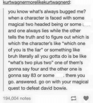 "Be Like, Bruh, and David Bowie: kurtwagnermorelikekurtwagnerd  you know what's always bugged me?  when a character is faced with some  magical two headed being or some  and one always lies while the other  tells the truth and to figure out which is  which the character's like ""which one  of you is the liar"" or something like  bruh literally all you gotta do is be like  what's two plus two"" one of them's  gonna say four and the other one is  gonna say 83 or some there you  go. answered. go on with your magical  quest to defeat david bowie.  194,004 notes Liar"