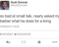Bad, Barber, and Lmao: Kush Duncan  @KushDuncant  so bad at small talk, nearly asked my  barber what he does for a living  10/03/2014 16:42  1 RETWEET 5 FAVOURITES time goes so slow when youre doing nothing lmao