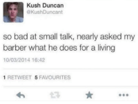 Bad, Barber, and Humans of Tumblr: Kush Duncan  @KushDuncant  so bad at small talk, nearly asked my  barber what he does for a living  10/03/2014 16:42  1 RETWEET 5 FAVOURITES  43