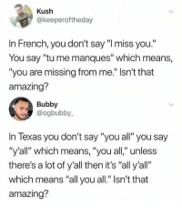 """Memes, Texas, and Amazing: Kush  @keeperoftheday  In French, you don't say """"I miss you.""""  You say """"tu me manques"""" which means,  """"you are missing from me."""" Isn't that  amazing?  Bubby  @ogbubby.  In Texas you don't say """"you all"""" you say  """"y'all""""' which means, """" you all""""unless  there's a lot of y'all then it's """"all y'all""""  which means """"all you all."""" Isn't that  amazing? @hoest is one of the funniest that I follow 😂"""