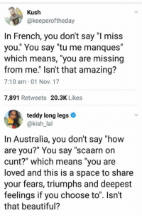 "Beautiful, Memes, and Australia: Kush  @keeperoftheday  In French, you don't say ""I miss  you."" You say ""tu me manques""  which means, ""you are missing  from me."" Isn't that amazing?  7:10 am 01 Nov. 17  7,891 Retweets 20.3K Likes  teddy long legs »  @kish_lal  In Australia, you don't say ""how  are you?"" You say ""scaarn on  cunt?"" which means ""you are  loved and this is a space to share  your fears, triumphs and deepest  feelings if you choose to"". Isn't  that beautiful?"