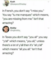 """Texas, Amazing, and French: Kush  @keeperoftheday  In French, you don't say """"I miss you.""""  You say """"tu me manques"""" which means,  """"you are missing from me."""" Isn't that  amazing?  Bubby  @ogbubby  In Texas you don't say """"you all"""" you say  """"y'all"""" which means, """"you all,"""" unless  there's a lot of y'all then it's """"all y'all""""  which means """"all you all."""" Isn't that  amazing?"""
