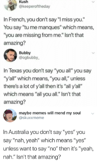"""Beautiful, Memes, and Yeah: Kush  @keeperoftheday  In French, you don't say """"I miss you.""""  You say """"tu me manques"""" which means,  """"you are missing from me."""" Isn't that  amazing?  Bubby  @ogbubby  In Texas you don't say """"you all"""" you say  y'all"""" which means, """"you all,"""" unless  there's a lot of y'all then it's """"all y'all""""  which means """"all you all."""" isn't that  amazing?  maybe memes will mend my soul  skuxxmeme  In Australia you don't say """"yes"""" you  say """"nah, yeah"""" which means """"yes""""  unless want to say """"no"""" then it's """"yeah,  nah."""" Isn't that amazing? Can't leave out the most beautiful language"""