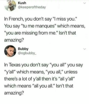 """Memes, Texas, and Amazing: Kush  @keeperoftheday  In French, you don't say """"I miss you.""""  You say """"tu me manques"""" which means,  """"you are missing from me."""" Isn't that  amazing?  Bubby  @ogbubby  In Texas you don't say """"you all"""" you say  """"y'all"""" which means, """"you all,"""" unless  there's a lot of y'all then it's """"all y'all""""  which means """"all you all."""" Isn't that  amazing? All y'all y'all y'all via /r/memes https://ift.tt/2P70S3K"""
