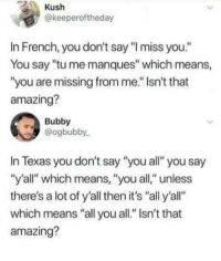 "Texas, Amazing, and French: Kush  @keeperoftheday  In French, you don't say ""I miss you""  You say ""tu me manques"" which means,  ""you are missing from me."" Isn't that  amazing?  Bubby  @ogbubby  In Texas you don't say ""you all"" you say  ""y'all"" which means, ""you all,"" unless  there's a lot of y'all then it's ""all y'all""  which means ""all you all."" Isn't that  amazing? Y'all"