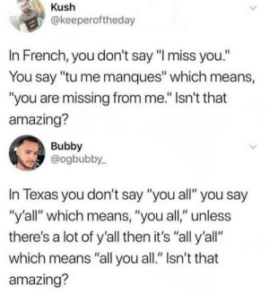 """Texas, Amazing, and French: Kush  @keeperoftheday  In French, you don't say """"I miss you.""""  You say """"tu me manques"""" which means,  you are missing from me."""" Isn't that  amazing?  Bubby  @ogbubby  In Texas you don't say """"you all"""" you say  """"y'all"""" which means, """"you all,"""" unless  there's a lot of y'all then it's """"all y'all""""  which means """"all you all."""" Isn't that  amazing? Texas😭"""