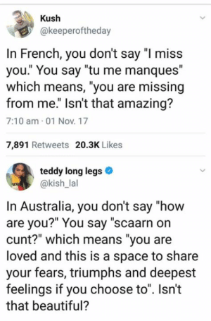 "Beautiful, Memes, and Australia: Kush  @keeperoftheday  In French, you don't say ""I miss  you."" You say ""tu me manques""  which means, ""you are missing  from me."" Isn't that amazing?  7:10 am 01 Nov. 17  7,891 Retweets 20.3K Likes  teddy long legs  @kish_lal  In Australia, you don't say ""how  are you?"" You say ""scaarn on  cunt?"" which means ""you are  loved and this is a space to share  your fears, triumphs and deepest  feelings if you choose to"". Isn't  that beautiful? Bloody Beautiful 👍👍"