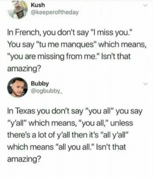 "Texas, Amazing, and French: Kush  @keeperoftheday  In French, you don't say ""I miss you.""  You say ""tu me manques"" which means,  ""you are missing from me."" Isn't that  amazing?  Bubby  @ogbubby  In Texas you don't say ""you all"" you say  ""y'all"" which means, ""you all,"" unless  there's a lot of y'all then it's ""all y'all""  which means ""all you all."" Isn't that  amazing?"