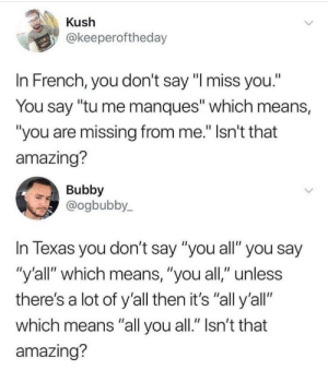 """Amazing, French, and Means: Kush  @keeperoftheday  In French, you don't say """"l miss you.""""  You say """"tu me manques"""" which means,  """"you are missing from me."""" Isn't that  amazing?  Bubby  @ogbubby,  In lexas you don't say """"you all"""" you say  """"y'all"""" which means, """"you all,"""" unless  there's a lot of y'all then it's """"all y'all""""  which means """"all you all."""" Isn't that  amazing?"""