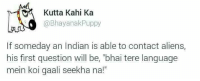"""kahi: Kutta Kahi Ka  @Bhayanak Puppy  If someday an Indian is able to contact aliens,  his first question will be, """"bhai tere language  mein koi gaali seekha na!"""""""