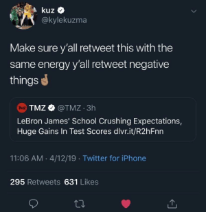LeBron James is for the children: kuz  @kylekuzma  Make sure y'all retweet this with the  same energy y'all retweet negative  things  TMZ @TMZ 3h  TMZ  LeBron James' School Crushing Expectations,  Huge Gains In Test Scores dlvr.it/R2 h Fnn  11:06 AM 4/12/19 Twitter for iPhone  295 Retweets 631 Likes LeBron James is for the children