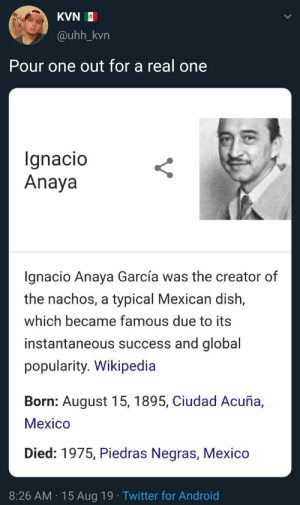 Este hombre cambió la historia del mundo: KVN  @uhh_kvn  Pour one out for a real one  Ignacio  Anaya  gnacio Anaya García was the creator of  the nachos, a typical Mexican dish,  which became famous due to its  instantaneous success and global  popularity. Wikipedia  Born: August 15, 1895, Ciudad Acuña,  Мeхico  Died: 1975, Piedras Negras, Mexico  8:26 AM 15 Aug 19 Twitter for Android Este hombre cambió la historia del mundo