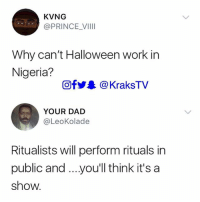 Dad, Halloween, and Memes: KVNG  @PRINCE VIII  Why can't Halloween work in  Nigeria?  OfyA@KraksTV  YOUR DAD  @LeoKolade  Ritualists will perform rituals in  public and.. .youll think it's a  show. 😭😂😂😂 So true 😭😂 . . krakstv halloween nigeria ritual