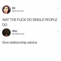 Advice, Facts, and Memes: @kvren43  WAT THE FUCK DO SINGLE PEOPLE  DO  Alex  @ABlannar  Give relationship advice Facts 😩😂