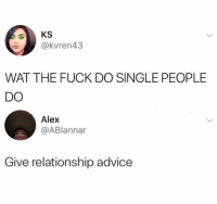 Advice, Wat, and Fuck: @kvren43  WAT THE FUCK DO SINGLE PEOPLE  DO  Alex  @ABlannar  Give relationship advice