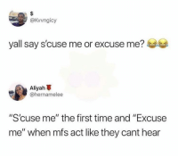 "Time, Been, and Act: @Kvvngicy  yall say s'cuse me or excuse me?  me or excuse me?  Aliyah  @hernamelee  ""S'cuse me"" the first time and ""Excuse  me"" when mfs act like they cant hear We've all been here before"