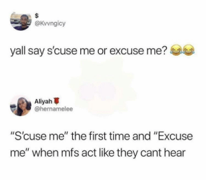 "Dank, Memes, and Target: @Kvvngicy  yall say s'cuse me or excuse me?  me or excuse me?  Aliyah  @hernamelee  ""S'cuse me"" the first time and ""Excuse  me"" when mfs act like they cant hear We've all been here before by Trazzl MORE MEMES"