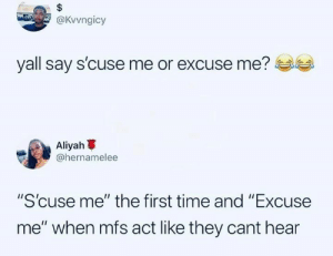 "Dank, Time, and 🤖: @Kvvngicy  yall say s'cuse me or excuse me?  scuse me or excuse me?  Aliyah  @hernamelee  ""S'cuse me"" the first time and ""Excuse  me"" when mfs act like they cant hear I go with pardon."