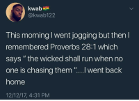 "Run, Home, and Lifestyle: kwab  @kwab122  This morning I went jogging but then I  remembered Proverbs 28:1 which  says "" the wicked shall run when no  one is chasing them ""....l went back  home  12/12/17, 4:31 PM every time I try to live a healthy lifestyle I think about this tweet"