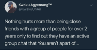 Blackpeopletwitter, Friends, and Group Chat: Kwaku AgyemangTM  @KwakuOnAir  Nothing hurts more than being close  friends with a group of people for over 2  years only to find out they have an active  group chat that You aren't apart of.. Streets is cold😪 (via /r/BlackPeopleTwitter)