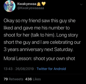 You snooze, you lose (via /r/BlackPeopleTwitter): Kwakyewaa  @Kwakyewaaaaa  Okay so my friend saw this guy she  liked and gave me his number to  shoot for her (talk to him). Long story  short the guy and l are celebrating our  3 years anniversary next Saturday.  Moral Lesson: shoot your own shot  13:43 26/08/2019 Twitter for Android  79 Retweets 436 Likes You snooze, you lose (via /r/BlackPeopleTwitter)