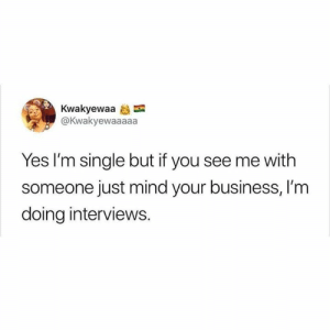 Im Single: Kwakyewaa  @Kwakyewaaaaa  Yes I'm single but if you see me with  someone just mind your business, I'm  doing interviews.