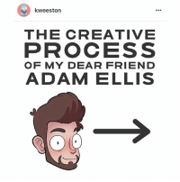 Memes, Precious, and Today: kweeston  THE CREATIVE  PROCESS  OF MY DEAR FRIEND  ADAM ELLIS My precious darling @kweeston made this based on a conversation we had today. A peek behind the curtain!