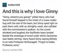 """Books, Gryffindor, and Love: kwhite1008  And this is why l love Ginn  """"Ginny, where're you going?"""" yelled Harry, who had  found himself trapped in the midst of a mass midair  hug with the rest of the team, but Ginny sped right on  past them until, with an almighty crash, she collided  with the commentator's podium. As the crowd  shrieked and laughed, the Gryffindor team landed  beside the wreckage of wood under which Zacharias  was feebly stirring. Harry heard Ginny saying blithely  to an irate Professor McGonagall, """"Forgot to brake,  Professor, sorry.""""  Source: kwhite1008 ••••••• and this is why I love the books"""