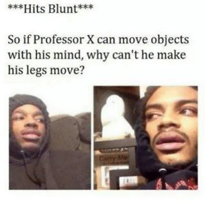 Mind, Can, and Professor X: kx  **Hits Blunt***  kxx  So if Professor X can move objects  with his mind, why can't he make  his legs move?