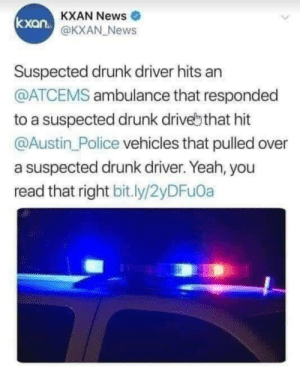 When you forget to terminate your recursive loop: KXAN News  @KXAN News  kxan.  Suspected drunk driver hits an  @ATCEMS ambulance that responded  to a suspected drunk drivebthat hit  @Austin Police vehicles that pulled over  a suspected drunk driver. Yeah, you  read that right bit.ly/2yDFu0a When you forget to terminate your recursive loop