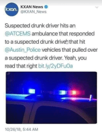 Drunk, News, and Police: KXAN News  @KXAN_ News  xan  Suspected drunk driver hits an  @ATCEMS ambulance that responded  to a suspected drunk drivebthat hit  @Austin_Police vehicles that pulled over  a suspected drunk driver. Yeah, you  read that right bit.ly/2yDFu0a  10/26/18, 5:44 AM Recursion?