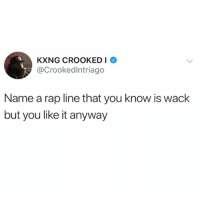 Funny, Rap, and Wack: KXNG CROOKEDI  @Crookedlntriago  Name a rap line that you know is wack  but you like it anyway Lemme hear it 👇🏾
