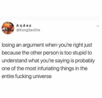 Dank, Fucking, and 🤖: @KxngSavDre  losing an argument when you're right just  because the other person is too stupid to  understand what you're saying is probably  one of the most infuriating things in the  entire fucking universe