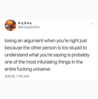 Fucking, Memes, and 🤖: @KxngSavDre  losing an argument when you're right just  because the other person is too stupid to  understand what you're saying is probably  one of the most infuriating things in the  entire fucking universe  8/8/18, 1:45 AM If you like deep posts then you NEED TO FOLLOW @societyfeelings RIGHT NOW 👈😱