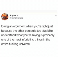 Fucking, The Worst, and Universe: @KxngSavDre  losing an argument when you're right just  because the other person is too stupid to  understand what you're saying is probably  one of the most infuriating things in the  entire fucking universe This is the worst 🤬😂 https://t.co/dnyUNLi2f4