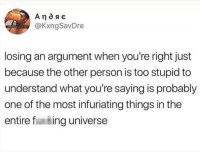 Memes, The Worst, and 🤖: @KxngSavDre  losing an argument when you're right just  because the other person is too stupid to  understand what you're saying is probably  one of the most infuriating things in the  entire f ing universe It is literally The Worst...