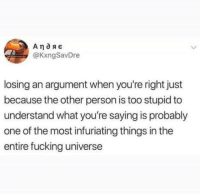 Facts: @KxngSavDre  losing an argument when you're right just  because the other person is too stupid to  understand what you're saying is probably  one of the most infuriating things in the  entire fucking universe Facts