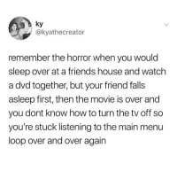 this happened to me with one of the final destination movies and it was awful: ky  @kyathecreator  remember the horror when you would  sleep over at a friends house and watch  a dvd together, but your friend falls  asleep first, then the movie is over and  you dont know how to turn the tv off so  you're stuck listening to the main menu  loop over and over again this happened to me with one of the final destination movies and it was awful