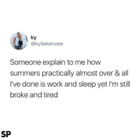 Work, Summer, and Reality: ky  @kyliekenzee  Someone explain to me how  summers practically almost over & all  I've done is work and sleep yet I'm still  broke and tired  SP The reality of summer 😭